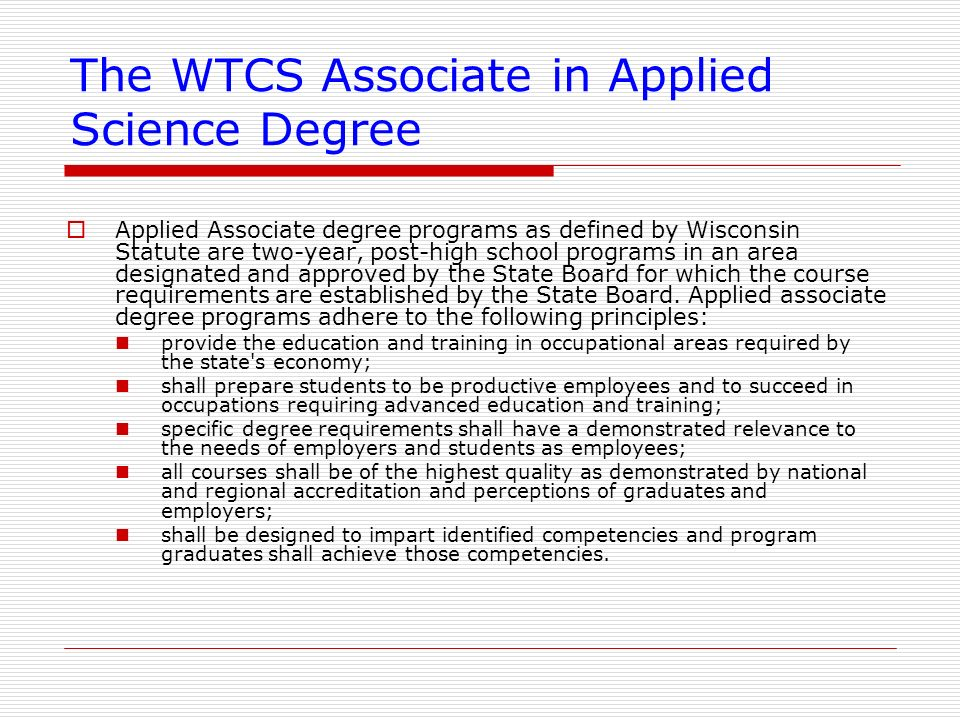 The WTCS Associate in Applied Science Degree Applied Associate degree programs as defined by Wisconsin Statute are two-year, post-high school programs
