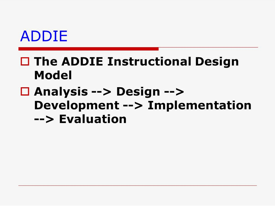 ADDIE The ADDIE Instructional Design Model Analysis --> Design --> Development --> Implementation --> Evaluation