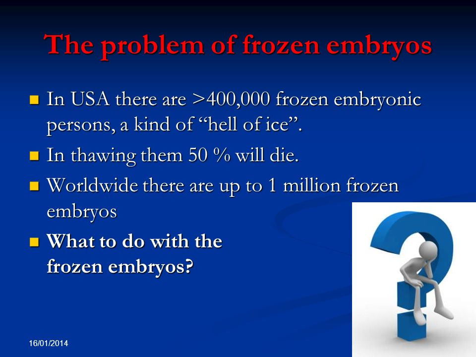 The problem of frozen embryos In USA there are >400,000 frozen embryonic persons, a kind of hell of ice. In USA there are >400,000 frozen embryonic pe