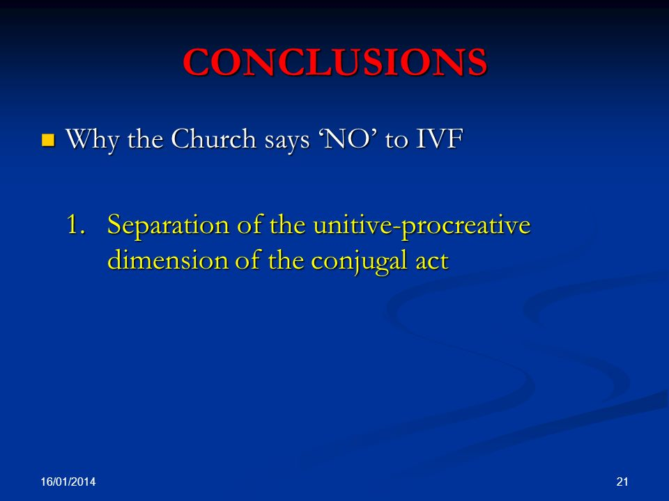CONCLUSIONS Why the Church says NO to IVF Why the Church says NO to IVF 1. Separation of the unitive-procreative dimension of the conjugal act 16/01/2