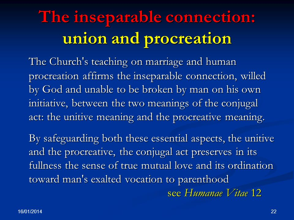 The inseparable connection: union and procreation The Church's teaching on marriage and human procreation affirms the inseparable connection, willed b
