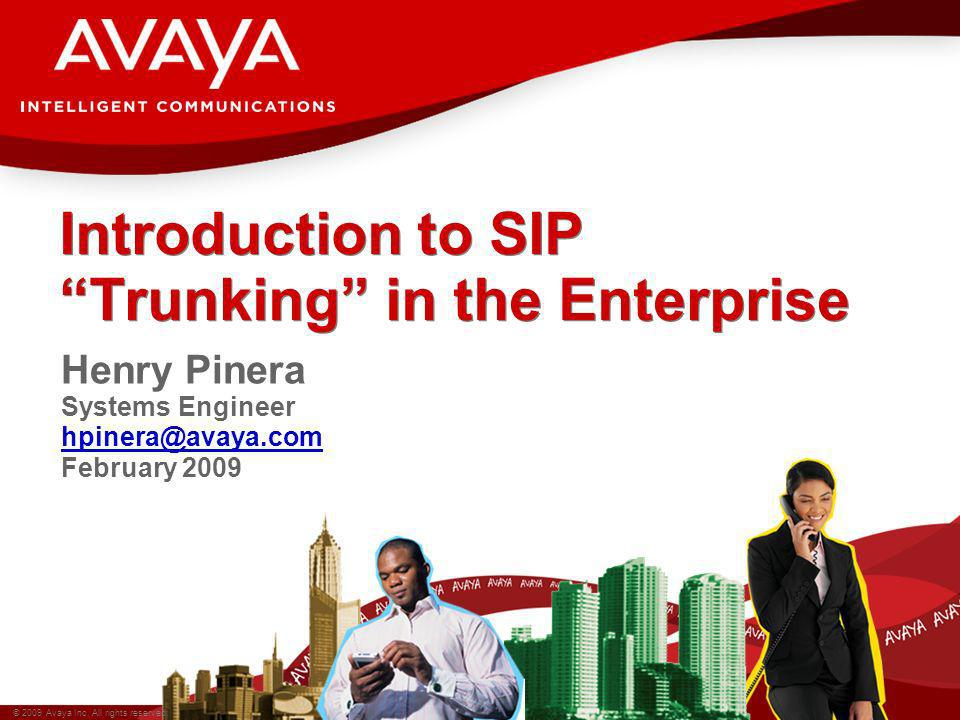 © 2009 Avaya Inc. All rights reserved. Introduction to SIP Trunking in the Enterprise Henry Pinera Systems Engineer hpinera@avaya.com February 2009