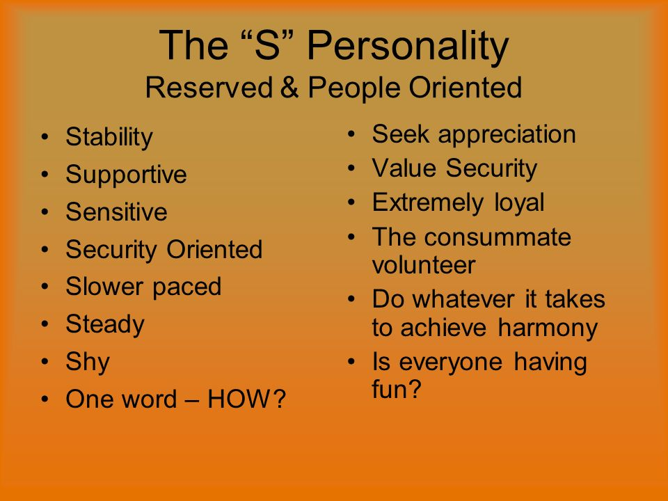 The S Personality Reserved & People Oriented Stability Supportive Sensitive Security Oriented Slower paced Steady Shy One word – HOW.
