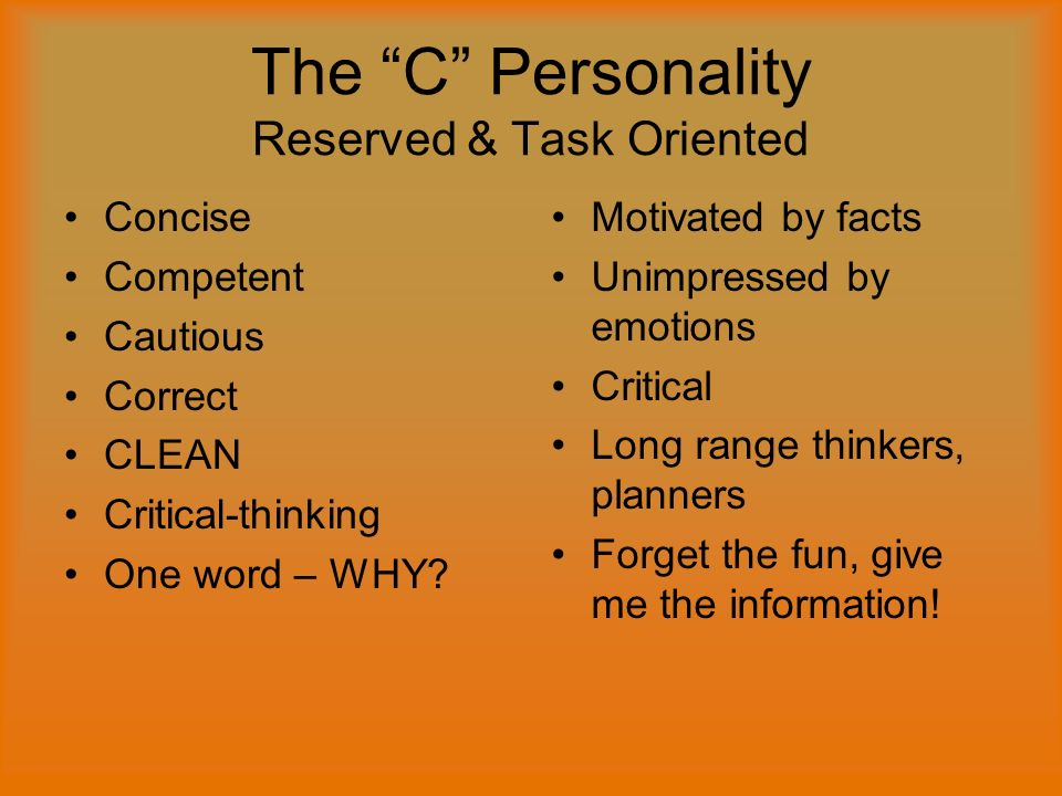 The C Personality Reserved & Task Oriented Concise Competent Cautious Correct CLEAN Critical-thinking One word – WHY.