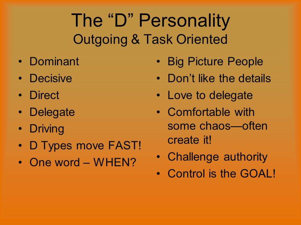 The D Personality Outgoing & Task Oriented Dominant Decisive Direct Delegate Driving D Types move FAST.