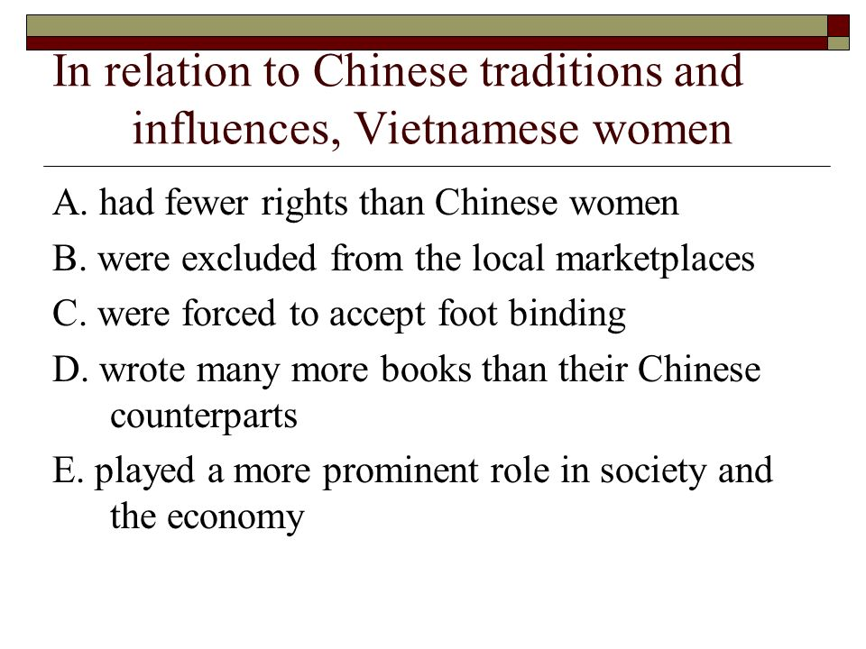 In relation to Chinese traditions and influences, Vietnamese women A. had fewer rights than Chinese women B. were excluded from the local marketplaces