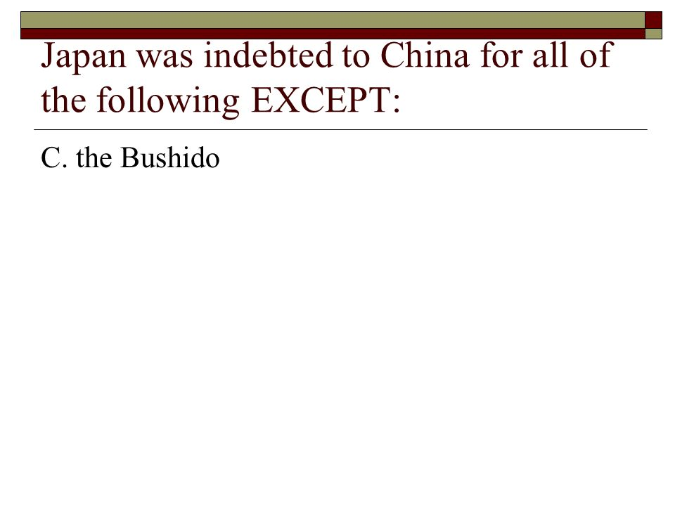 Japan was indebted to China for all of the following EXCEPT: C. the Bushido
