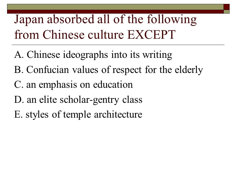 Japan absorbed all of the following from Chinese culture EXCEPT A. Chinese ideographs into its writing B. Confucian values of respect for the elderly