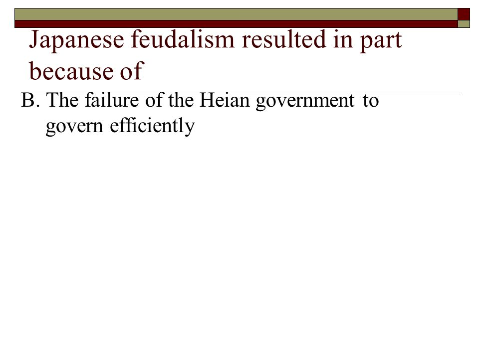 Japanese feudalism resulted in part because of B. The failure of the Heian government to govern efficiently