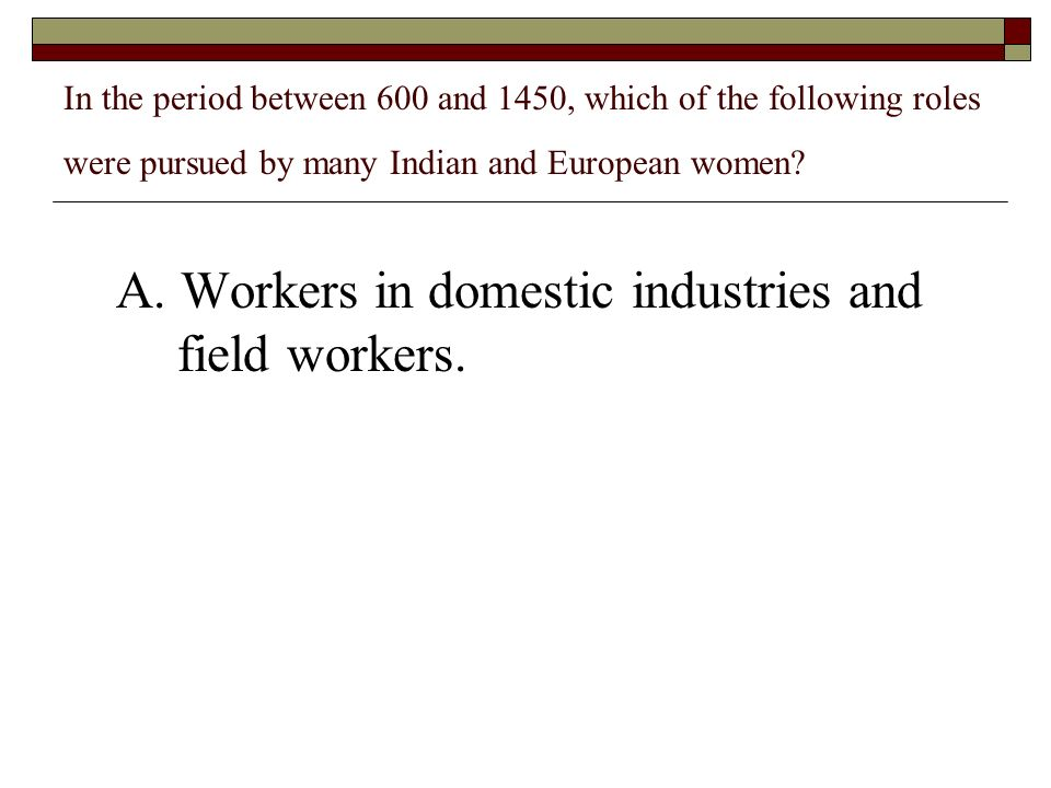 In the period between 600 and 1450, which of the following roles were pursued by many Indian and European women? A. Workers in domestic industries and