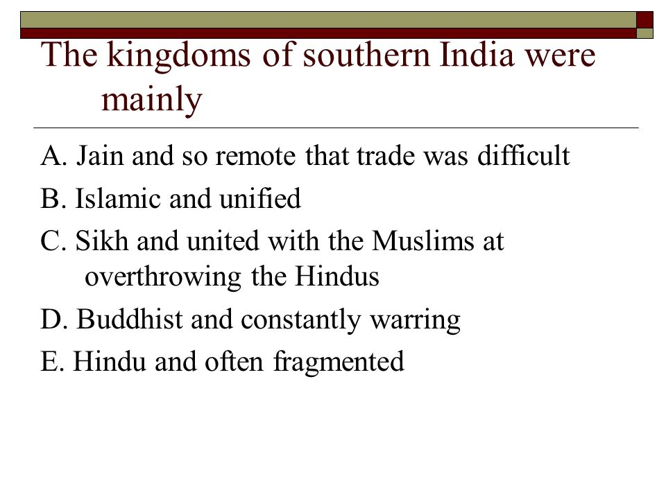 The kingdoms of southern India were mainly A. Jain and so remote that trade was difficult B. Islamic and unified C. Sikh and united with the Muslims a