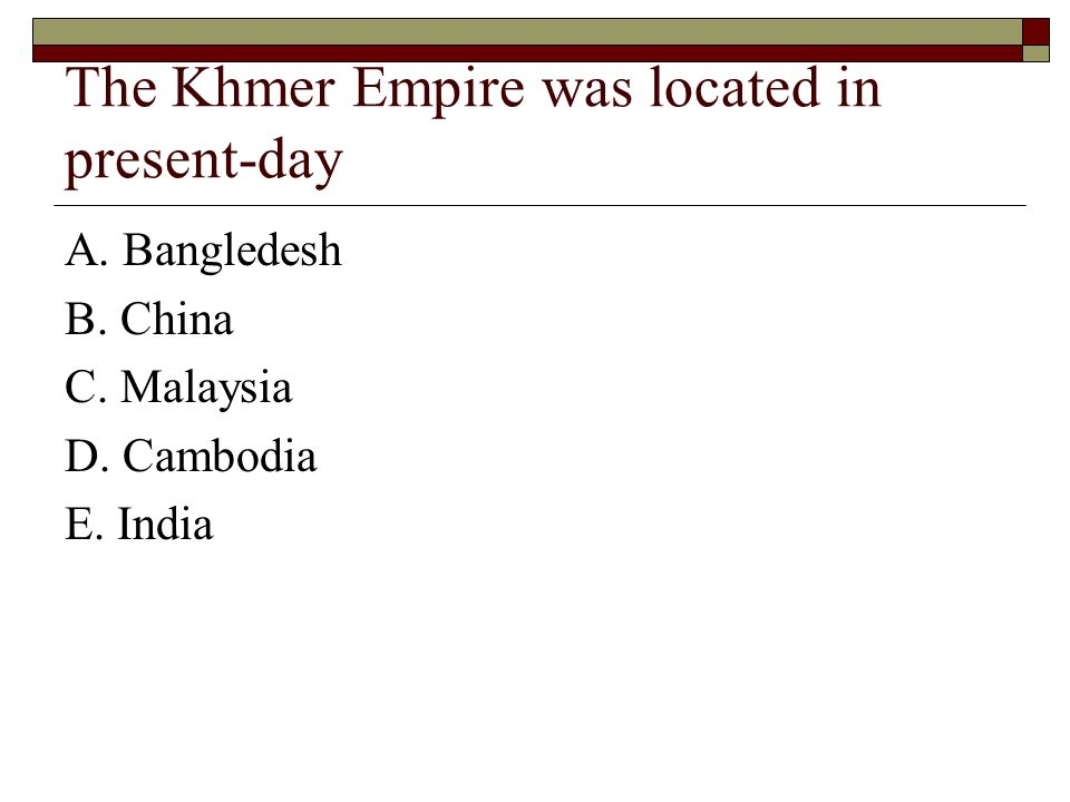 The Khmer Empire was located in present-day A. Bangledesh B. China C. Malaysia D. Cambodia E. India