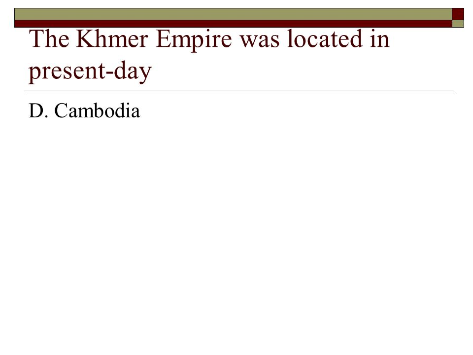 The Khmer Empire was located in present-day D. Cambodia