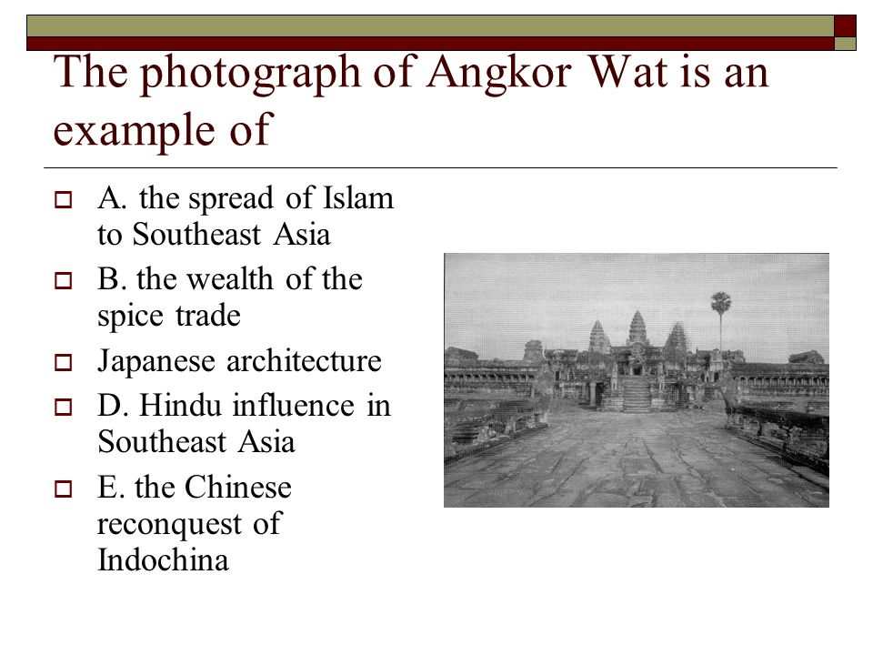The photograph of Angkor Wat is an example of A. the spread of Islam to Southeast Asia B. the wealth of the spice trade Japanese architecture D. Hindu