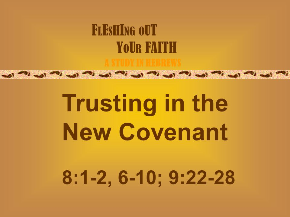 F L E S H I NG O U T Y O U R FAITH A STUDY IN HEBREWS Trusting in the New Covenant 8:1-2, 6-10; 9:22-28