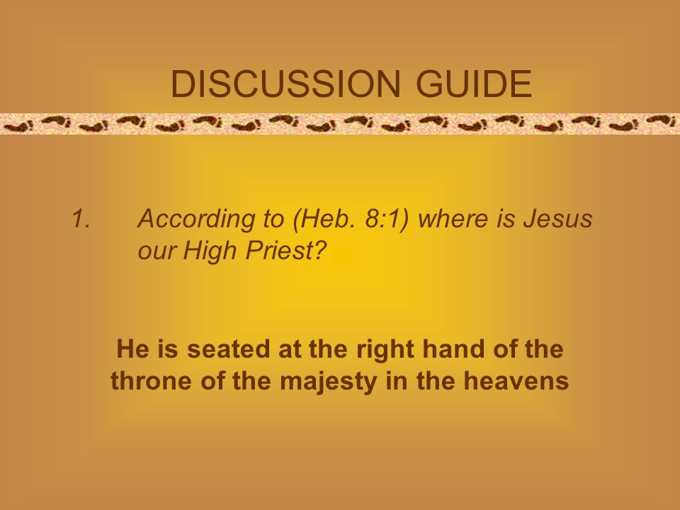 DISCUSSION GUIDE 1.According to (Heb. 8:1) where is Jesus our High Priest? He is seated at the right hand of the throne of the majesty in the heavens