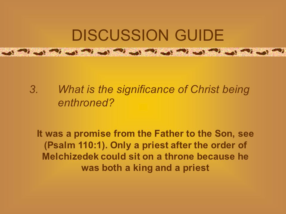 DISCUSSION GUIDE 3.What is the significance of Christ being enthroned? It was a promise from the Father to the Son, see (Psalm 110:1). Only a priest a
