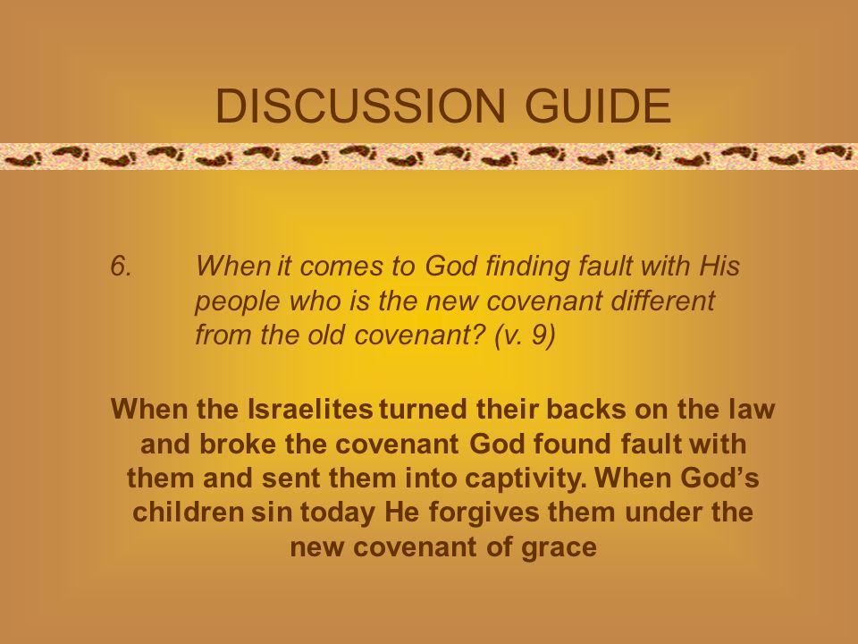 DISCUSSION GUIDE 6. When it comes to God finding fault with His people who is the new covenant different from the old covenant? (v. 9) When the Israel