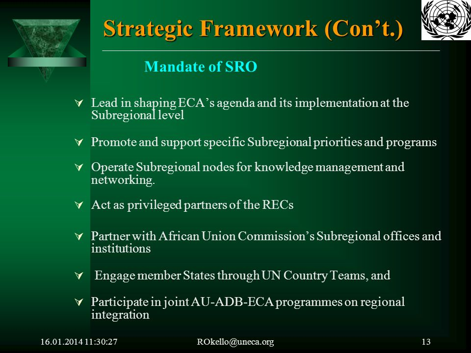 16.01.2014 11:32:05ROkello@uneca.org13 Strategic Framework (Cont.) Mandate of SRO Lead in shaping ECAs agenda and its implementation at the Subregional level Promote and support specific Subregional priorities and programs Operate Subregional nodes for knowledge management and networking.