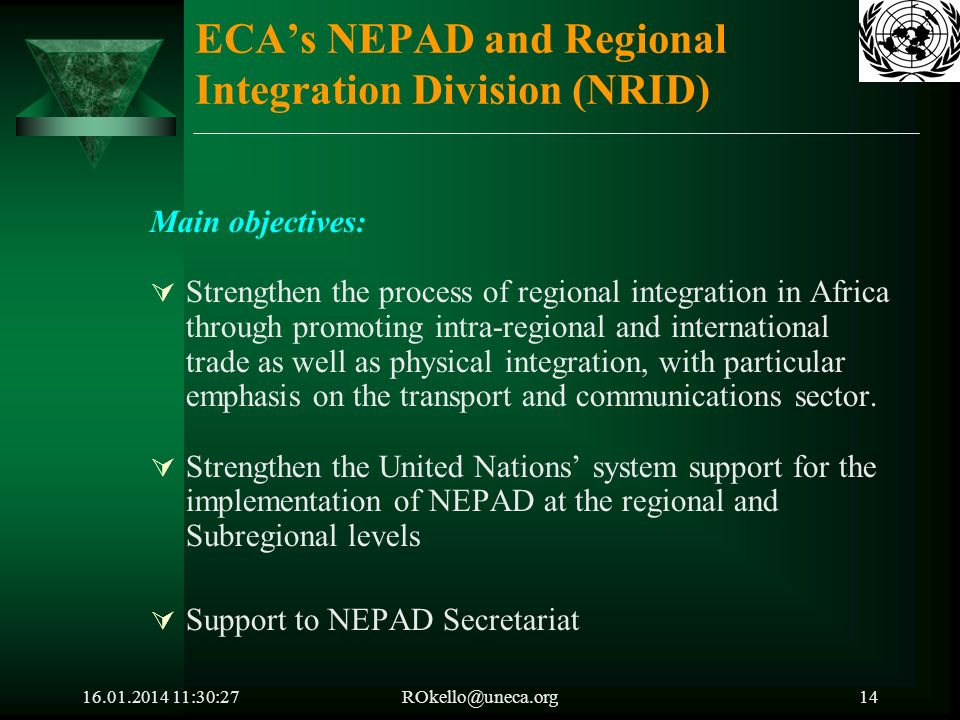 16.01.2014 11:32:05ROkello@uneca.org14 ECAs NEPAD and Regional Integration Division (NRID) Main objectives: Strengthen the process of regional integration in Africa through promoting intra-regional and international trade as well as physical integration, with particular emphasis on the transport and communications sector.