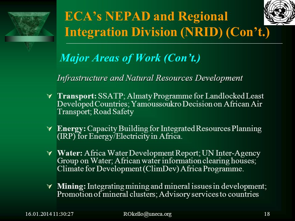 16.01.2014 11:32:05ROkello@uneca.org18 ECAs NEPAD and Regional Integration Division (NRID) (Cont.) Major Areas of Work (Cont.) Infrastructure and Natural Resources Development Transport: SSATP; Almaty Programme for Landlocked Least Developed Countries; Yamoussoukro Decision on African Air Transport; Road Safety Energy: Capacity Building for Integrated Resources Planning (IRP) for Energy/Electricity in Africa.