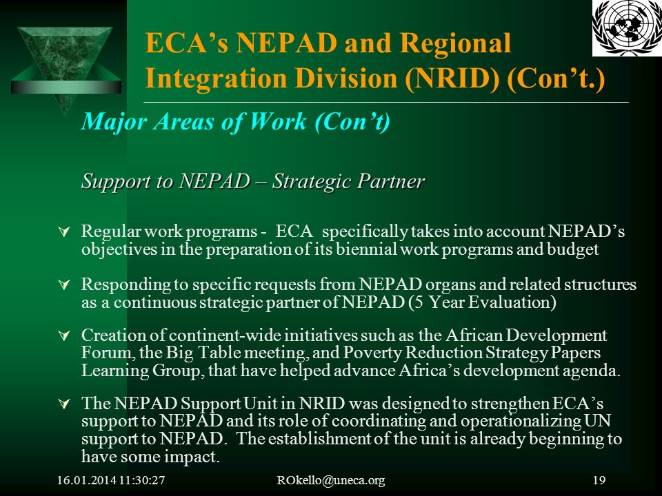 16.01.2014 11:32:05ROkello@uneca.org19 ECAs NEPAD and Regional Integration Division (NRID) (Cont.) Major Areas of Work (Cont) Support to NEPAD – Strategic Partner Regular work programs - ECA specifically takes into account NEPADs objectives in the preparation of its biennial work programs and budget Responding to specific requests from NEPAD organs and related structures as a continuous strategic partner of NEPAD (5 Year Evaluation) Creation of continent-wide initiatives such as the African Development Forum, the Big Table meeting, and Poverty Reduction Strategy Papers Learning Group, that have helped advance Africas development agenda.