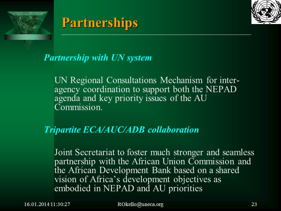 16.01.2014 11:32:05ROkello@uneca.org23 Partnerships Partnership with UN system UN Regional Consultations Mechanism for inter- agency coordination to support both the NEPAD agenda and key priority issues of the AU Commission.