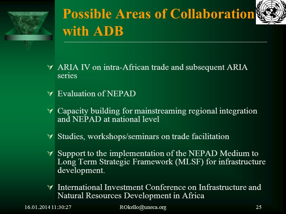 16.01.2014 11:32:05ROkello@uneca.org25 Possible Areas of Collaboration with ADB ARIA IV on intra-African trade and subsequent ARIA series Evaluation of NEPAD Capacity building for mainstreaming regional integration and NEPAD at national level Studies, workshops/seminars on trade facilitation Support to the implementation of the NEPAD Medium to Long Term Strategic Framework (MLSF) for infrastructure development.