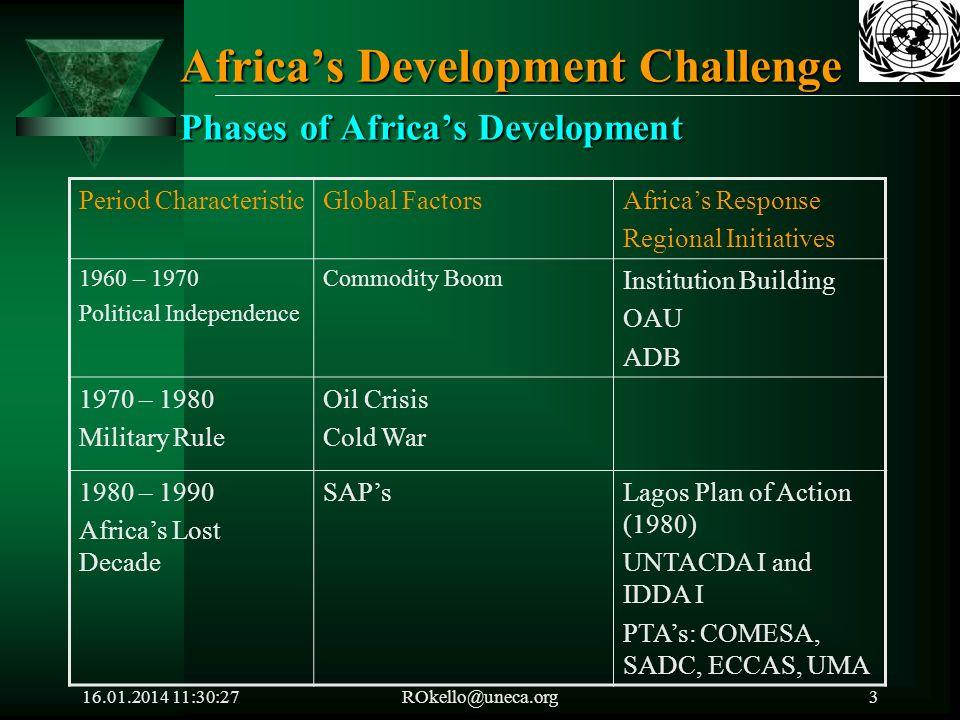 16.01.2014 11:32:05ROkello@uneca.org4 Phases of Africas Development (Cont.) Period Characteristic Global factorsAfricas Response Regional Initiatives 1990 – 2000 Turn - Around Globalization - Rio (1992) - Cairo (1994) - Beijing (1995) - Copenhagen (1995) Abuja Treaty AEC (1991 UNTACDA II and IDDA II Cairo Agenda for relaunching Africas development (1995) 2000 – Present Renaissance claiming the 21st Century More Globalization - MDG (2000) - Doha (2001) - Monterrey (2002) - Johannesburg (2002) - Paris (2005) - G 8 Focus on Africa - UNGA Focus on Africa NEPAD AU USA