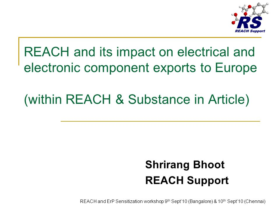 REACH and its impact on electrical and electronic component exports to Europe (within REACH & Substance in Article) Shrirang Bhoot REACH Support REACH and ErP Sensitization workshop 9 th Sept10 (Bangalore) & 10 th Sept10 (Chennai)