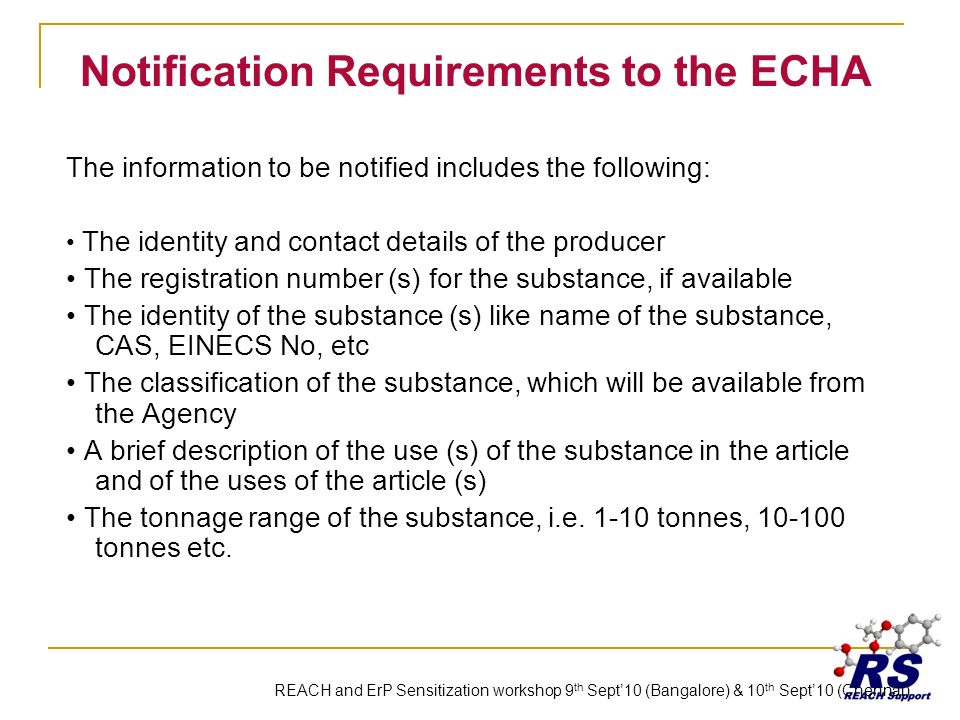 Notification Requirements to the ECHA The information to be notified includes the following: The identity and contact details of the producer The registration number (s) for the substance, if available The identity of the substance (s) like name of the substance, CAS, EINECS No, etc The classification of the substance, which will be available from the Agency A brief description of the use (s) of the substance in the article and of the uses of the article (s) The tonnage range of the substance, i.e.