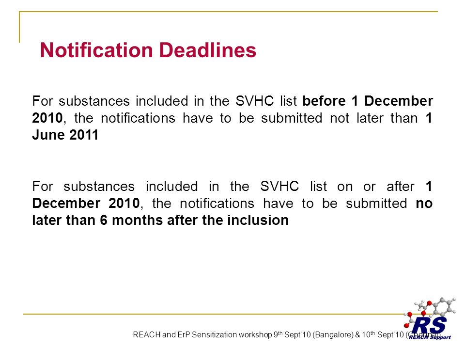 Notification Deadlines For substances included in the SVHC list before 1 December 2010, the notifications have to be submitted not later than 1 June 2011 For substances included in the SVHC list on or after 1 December 2010, the notifications have to be submitted no later than 6 months after the inclusion REACH and ErP Sensitization workshop 9 th Sept10 (Bangalore) & 10 th Sept10 (Chennai)