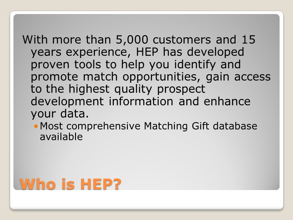 Who is HEP? With more than 5,000 customers and 15 years experience, HEP has developed proven tools to help you identify and promote match opportunitie