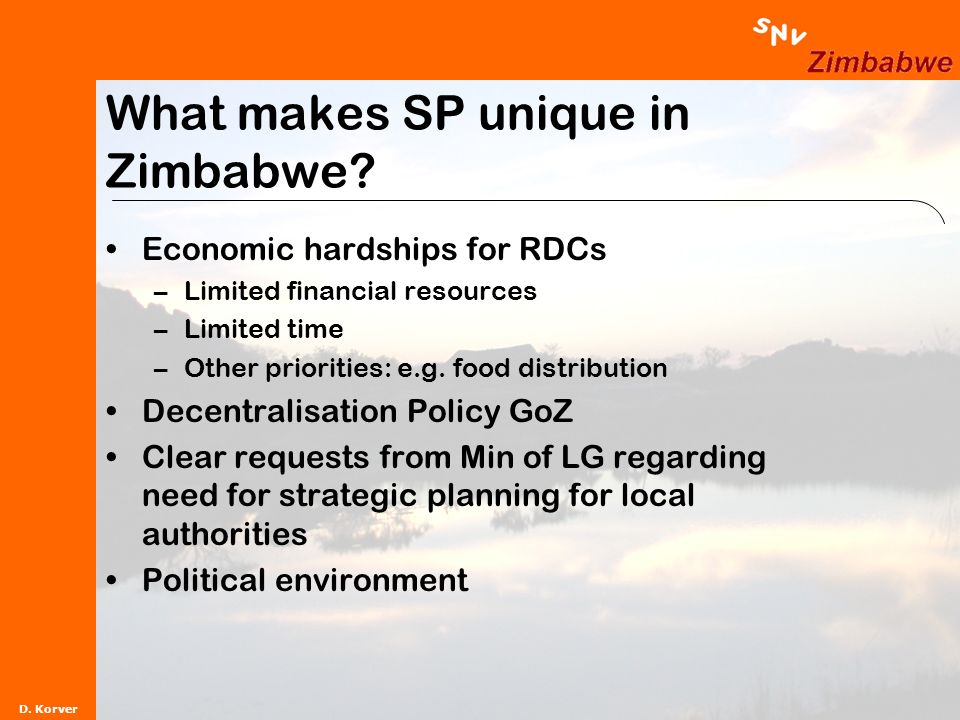 D. Korver What makes SP unique in Zimbabwe? Economic hardships for RDCs –Limited financial resources –Limited time –Other priorities: e.g. food distri