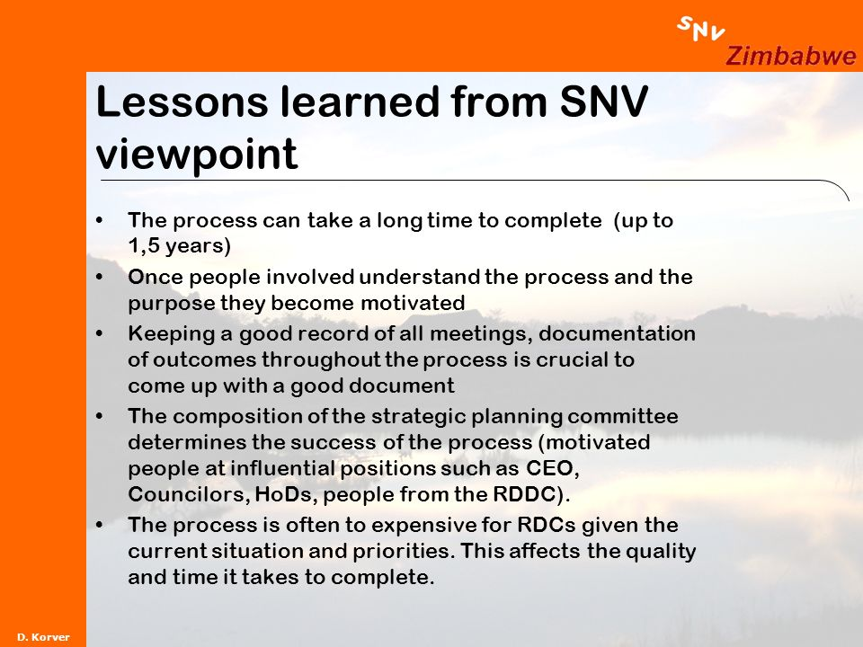 D. Korver Lessons learned from SNV viewpoint The process can take a long time to complete (up to 1,5 years) Once people involved understand the proces
