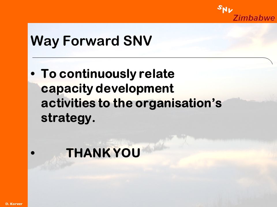 D. Korver Way Forward SNV To continuously relate capacity development activities to the organisations strategy. THANK YOU