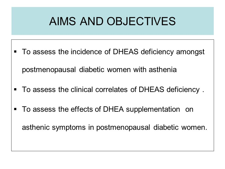 AIMS AND OBJECTIVES To assess the incidence of DHEAS deficiency amongst postmenopausal diabetic women with asthenia To assess the clinical correlates of DHEAS deficiency.