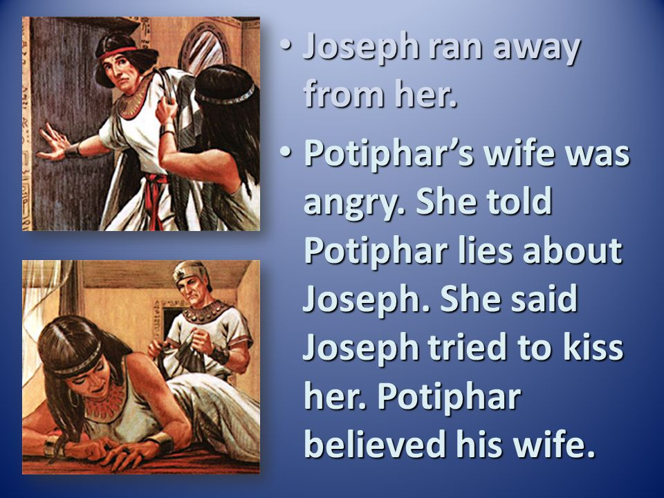 Potiphar saw that God helped Joseph. Potiphar liked and trusted Joseph. He made Joseph the leader of all his servants. Joseph took care of everything