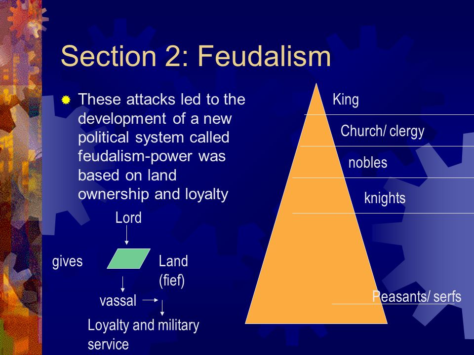 Section 2: Feudalism These attacks led to the development of a new political system called feudalism-power was based on land ownership and loyalty Kin