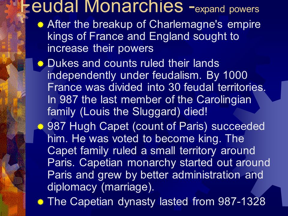 Feudal Monarchies - expand powers After the breakup of Charlemagne's empire kings of France and England sought to increase their powers Dukes and coun