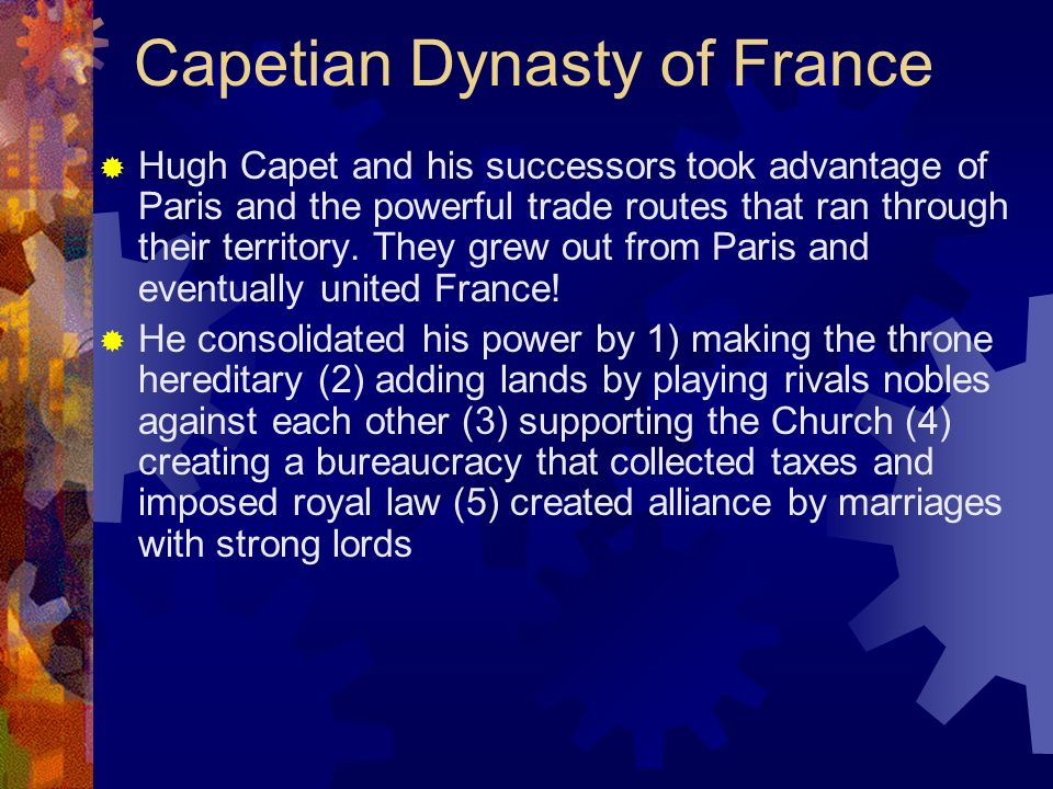 Capetian Dynasty of France Hugh Capet and his successors took advantage of Paris and the powerful trade routes that ran through their territory. They