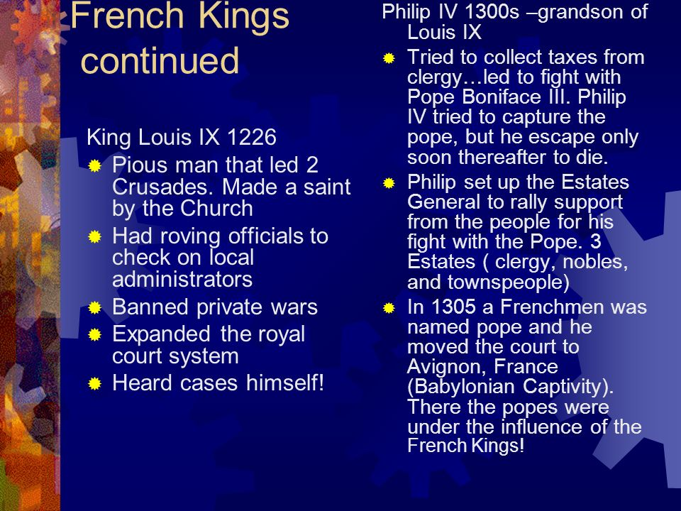 French Kings continued King Louis IX 1226 Pious man that led 2 Crusades. Made a saint by the Church Had roving officials to check on local administrat