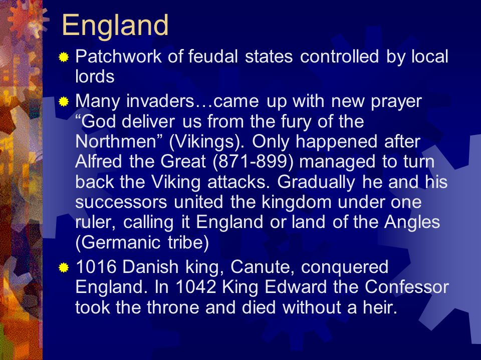 England Patchwork of feudal states controlled by local lords Many invaders…came up with new prayer God deliver us from the fury of the Northmen (Vikin