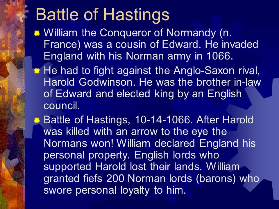 Battle of Hastings William the Conqueror of Normandy (n. France) was a cousin of Edward. He invaded England with his Norman army in 1066. He had to fi