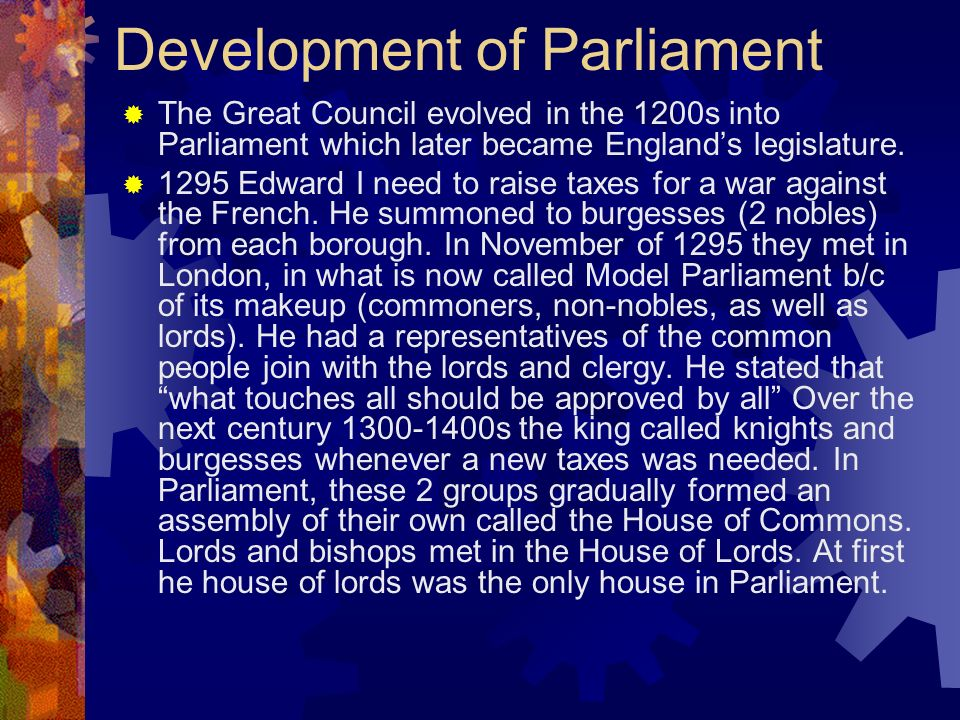 Development of Parliament The Great Council evolved in the 1200s into Parliament which later became Englands legislature. 1295 Edward I need to raise
