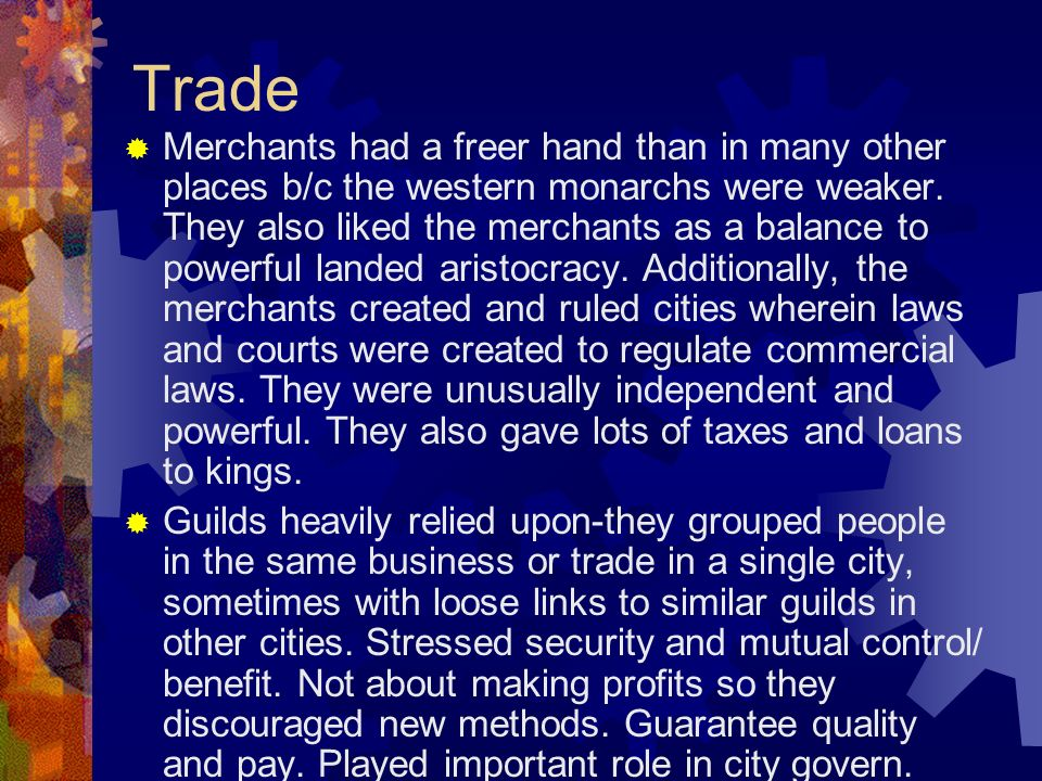 Trade Merchants had a freer hand than in many other places b/c the western monarchs were weaker. They also liked the merchants as a balance to powerfu