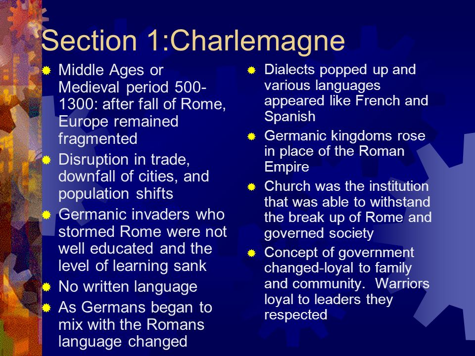 Charlemagne In Gaul the Franks emerged under their leader, Clovis Clovis adopted Christianity due to God helping him in battle in 496 CE and to gain prestige over pagan rivals By 600 the Church and Frankish rulers helped to convert many Germanic peoples Church created religious communities, monasteries, for rural areas Monks gave up all worldly possessions and became servants of God Under Pope Gregory I (590) the papacy expanded its powers over secular or worldly matters, including politics He used the Churchs money to raise armies, repair roads, and help the poor All western and central Europe fell under the Popes control and authority