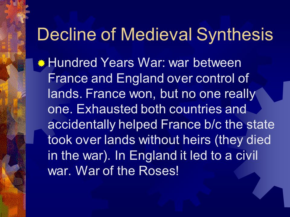 Decline of Medieval Synthesis Hundred Years War: war between France and England over control of lands. France won, but no one really one. Exhausted bo
