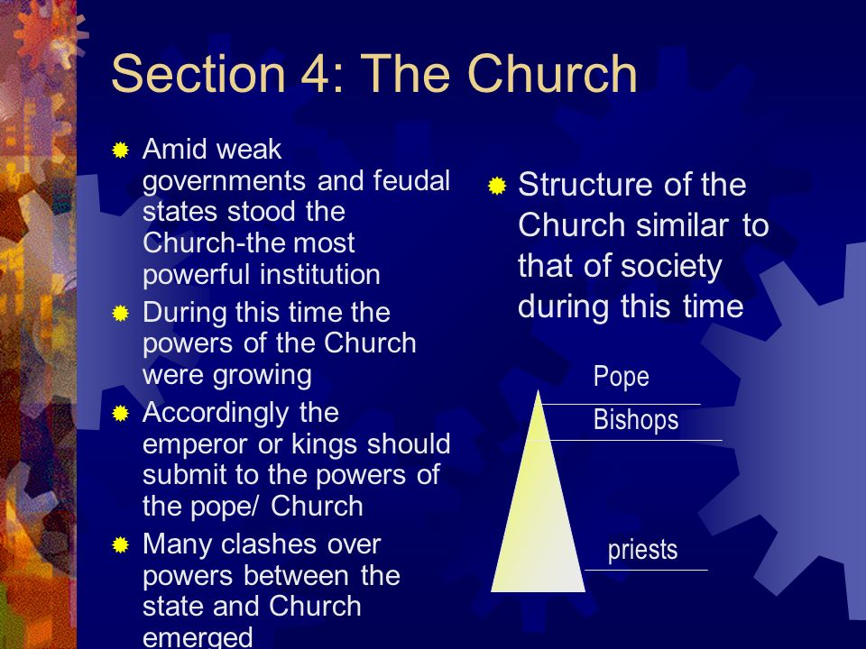 Section 4: The Church Amid weak governments and feudal states stood the Church-the most powerful institution During this time the powers of the Church