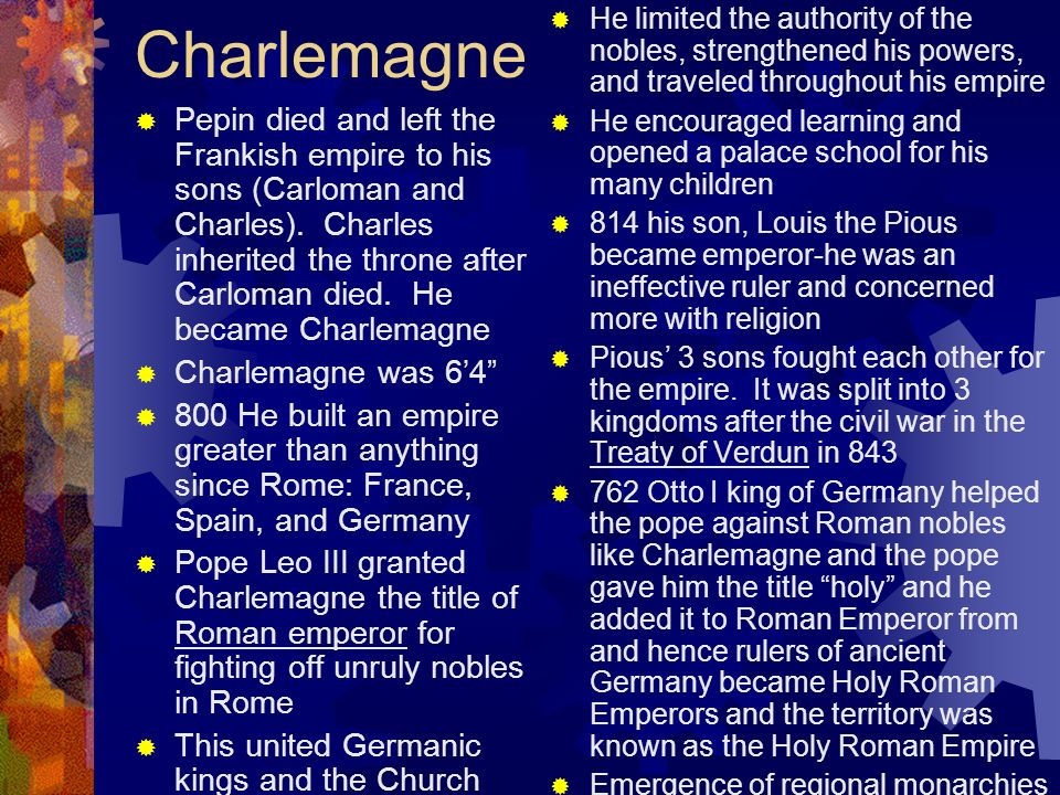 Charlemagne Pepin died and left the Frankish empire to his sons (Carloman and Charles). Charles inherited the throne after Carloman died. He became Ch